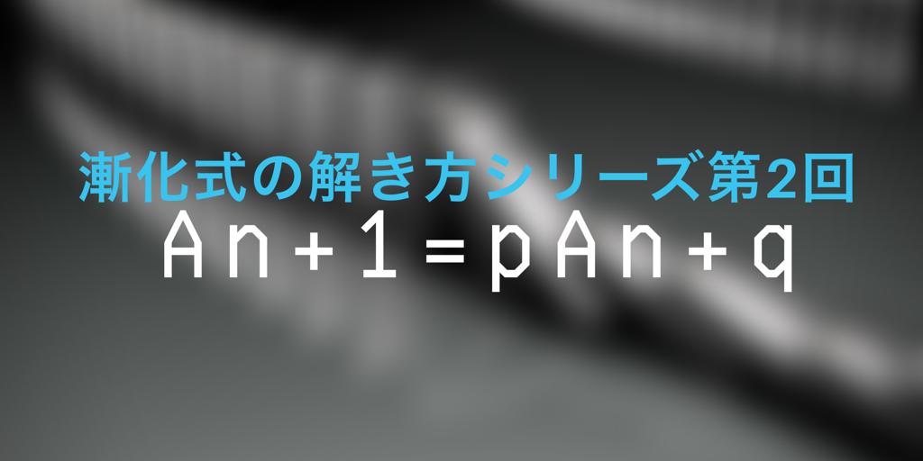 An+1=pAn+q型の漸化式の解法:等比数列型に帰着させる!